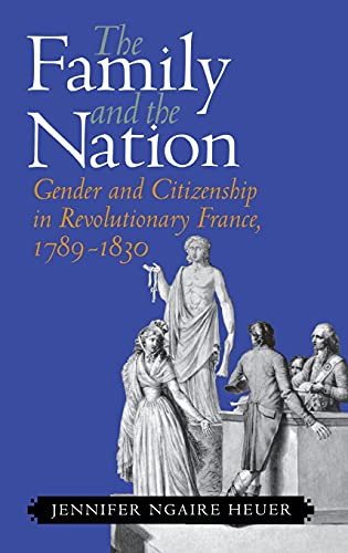 The Family and the Nation: Gender and Citizenship in Revolutionary France, 1789 - 1830.: Heuer, ...