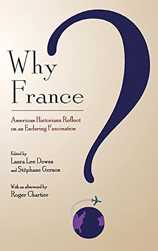 Why France ? : American historians reflect on an enduring fascination.: Downs, Laura Lee.