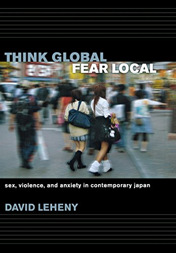 Think Global, Fear Local: Sex, Violence, and Anxiety in Contemporary Japan: Leheny, David