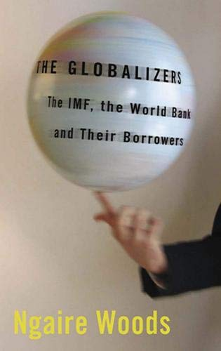The Globalizers: The IMF the World Bank and Their Borrowers: Woods, Ngaire