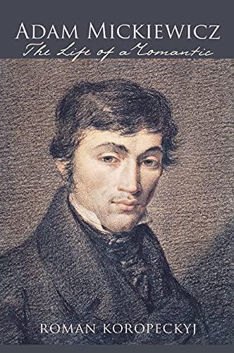 Adam Mickiewicz: The Life of a Romantic: Roman Koropeckyj