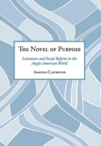 The Novel of Purpose: Literature and Social Reform in the Anglo-American World: Claybaugh, Amanda