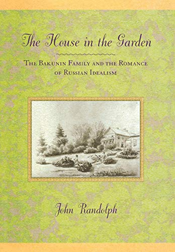 The House in the Garden: The Bakunin Family and the Romance of Russian Idealism (Hardback): John ...