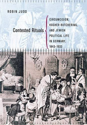 Contested Rituals: Circumcision, Kosher Butchering, and Jewish Political Life in Germany, 1843¿1933