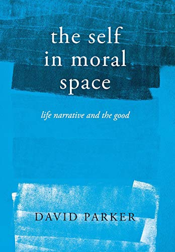 The Self in Moral Space: Life Narrative and the Good: David Parker