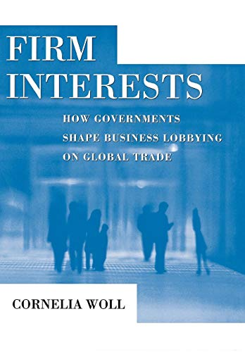 Firm Interests: How Governments Shape Business Lobbying on Global Trade (Cornell Studies in ...