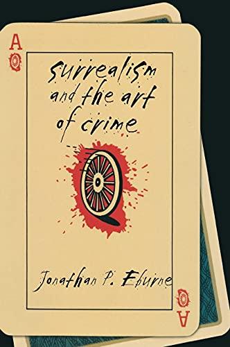 Surrealism and the Art of Crime (Hardcover): Jonathan P. Eburne