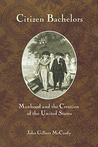Citizen Bachelors: Manhood and the Creation of: McCurdy, John Gilbert