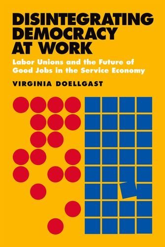 9780801450471: Disintegrating Democracy at Work: Labor Unions and the Future of Good Jobs in the Service Economy
