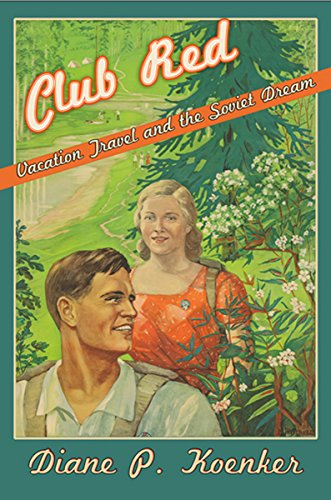 Club Red: Vacation Travel and the Soviet Dream: Koenker, Diane P.