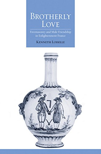 Brotherly Love Freemasonry and Male Friendship in Enlightenment France