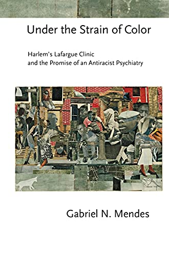 9780801453502: Under the Strain of Color: Harlem's Lafargue Clinic and the Promise of an Antiracist Psychiatry (Cornell Studies in the History of Psychiatry)