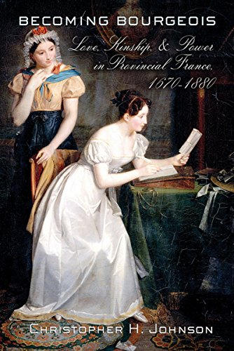 9780801453984: Becoming Bourgeois: Love, Kinship, and Power in Provincial France, 1670–1880