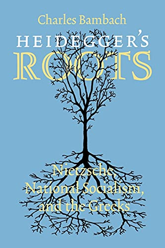 Heidegger's Roots: Nietzsche, National Socialism, and the Greeks: Bambach, Charles