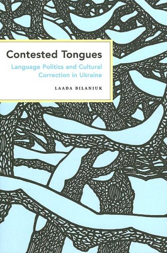 Contested Tongues: Language Politics and Cultural Correction in Ukraine (Paperback): Laada Bilaniuk