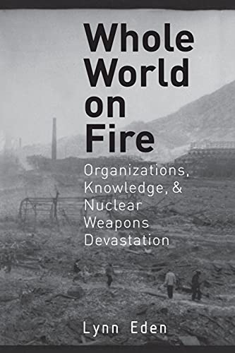Whole World on Fire: Organizations, Knowledge, and Nuclear Weapons Devastation (Cornell Studies in Security Affairs) (080147289X) by Lynn Eden