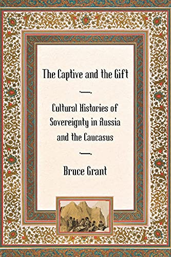 The Captive and the Gift. Cultural Histories of Sovereignty in Russia and the Caucasus.: Grant, ...