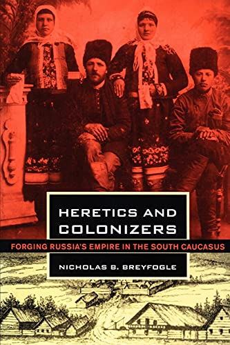 9780801477461: Heretics and Colonizers: Forging Russia's Empire in the South Caucasus