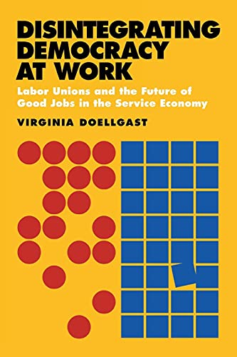 9780801477997: Disintegrating Democracy at Work: Labor Unions and the Future of Good Jobs in the Service Economy