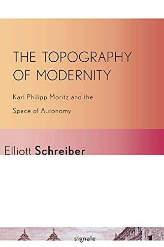 The Topography of Modernity: Karl Philipp Moritz and the Space of Autonomy (Signale: Modern German ...