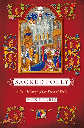 Sacred Folly: A New History of the Feast of Fools: Harris, Max