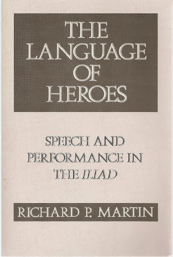 The Language of Heroes: Speech and Performance in the Iliad (Myth and Poetics) (0801480701) by Richard P. Martin