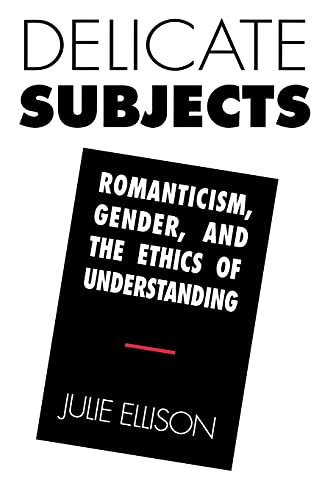 Delicate Subjects : Romanticism, Gender, and the Ethics of Understanding: Ellison, Julie