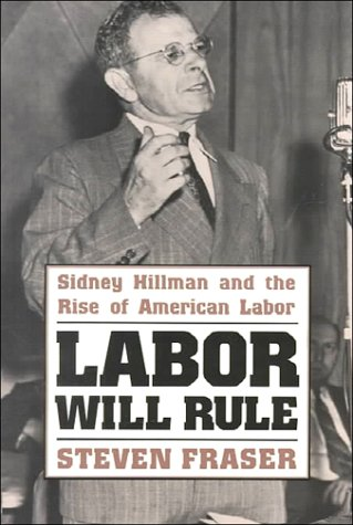 Labor Will Rule Sidney Hillman and the Rise of American Labor.
