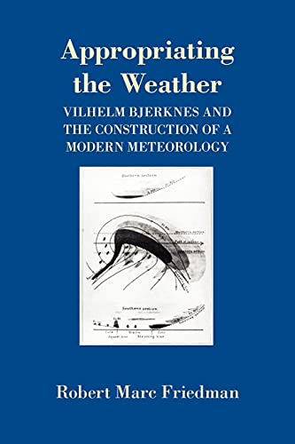 9780801481604: Appropriating the Weather: Vilhelm Bjerknes and the Construction of a Modern Meteorology