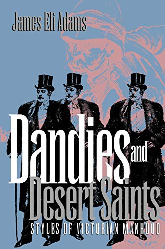 Dandies and desert saints : styles of Victorian masculinity.: James Eli Adams.