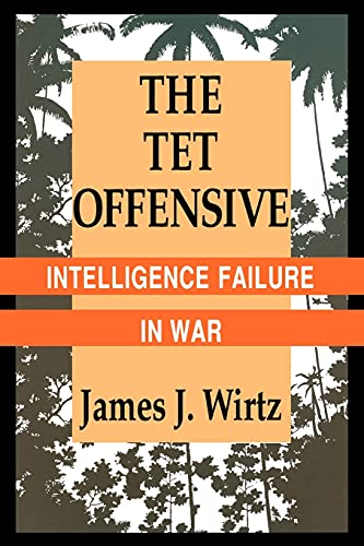 The Tet Offensive: Intelligence Failure in War: Wirtz, James J.