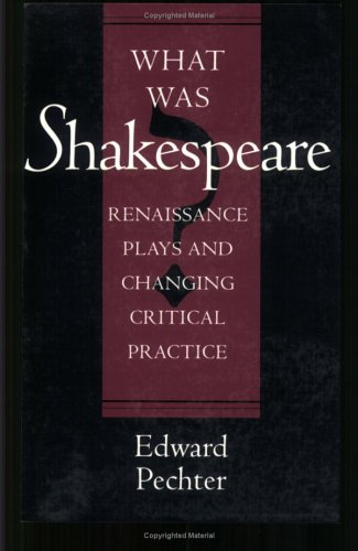 What Was Shakespeare - Renaissance Plays And Changing Critical Practice: Pechter, Edward