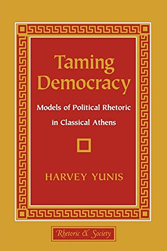 9780801483585: Taming Democracy: Models of Political Rhetoric in Classical Athens (Rhetoric and Society)