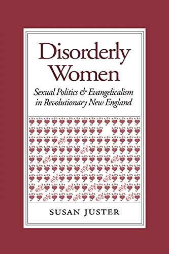 Disorderly Women: Sexual Politics and Evangelicalism in Revolutionary New England: Juster, Susan