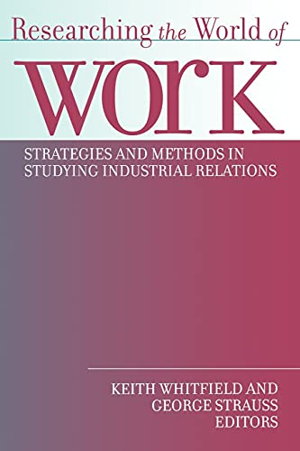 Researching the World of Work: Strategies and Methods in Studying Industrial Relations (ILR Press ...