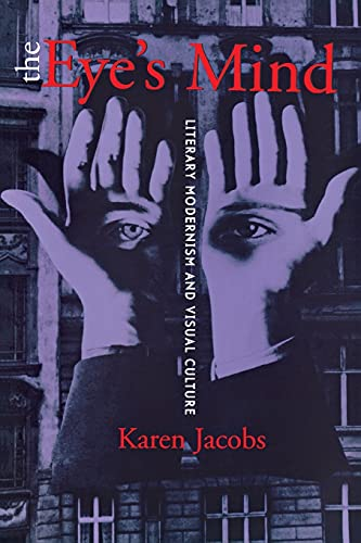 The Eye's Mind: Literary Modernism and Visual Culture: Karen Jacobs
