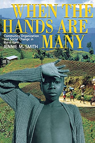 When the Hands Are Many: Community Organization and Social Change in Rural Haiti: Smith, Jennie M.