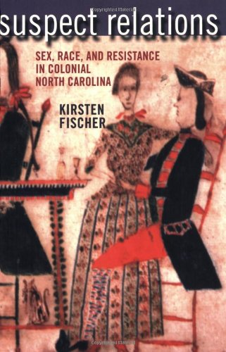 Suspect Relations: Sex, Race, and Resistance in Colonial North Carolina: Fischer, Kirsten