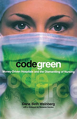 9780801489198: Code Green: Money-Driven Hospitals and the Dismantling of Nursing (The Culture and Politics of Health Care Work)