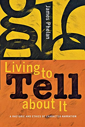 Living to Tell about It: A Rhetoric and Ethics of Character Narration: James Phelan