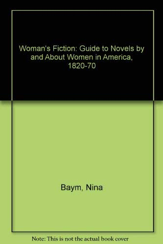 Woman's Fiction : A Guide to Novels by and About Women in America, 1820-1870: Baym, Nina