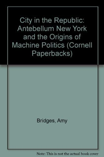 A City in the Republic: Antebellum New York and the Origins of Machine Politics (Cornell Paperbacks)