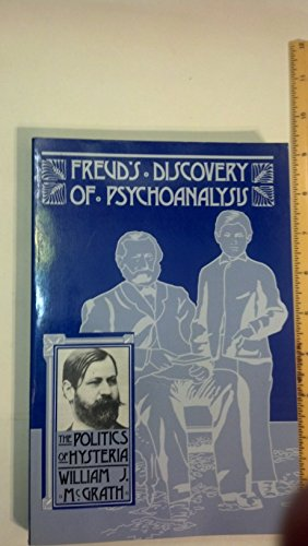 Freud's Discovery of Psychoanalysis: The Politics of Hysteria: McGrath, William J.