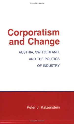 9780801494673: Corporatism and Change: Austria, Switzerland and the Politics of Industry (Cornell Studies in Political Economy)