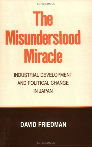 The Misunderstood Miracle: Industrial Development and Political Change in Japan (Cornell Studies in Political Economy) (0801494796) by Friedman, David D.