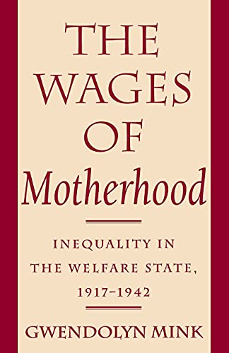 The Wages of Motherhood: Inequality in the Welfare State, 1917-1942: Gwendolyn Mink