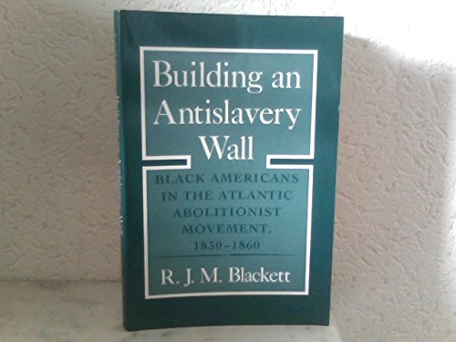 9780801496240: Building an Antislavery Wall: Black Americans in the Atlantic Abolitionist Movement, 1830-1860