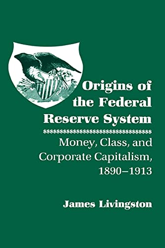 9780801496813: Origins of the Federal Reserve System: Money, Class, and Corporate Capitalism, 1890-1913