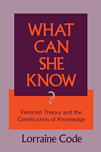 What Can She Know: Feminist Theory and the Construction of Knowledge: Lorraine Code
