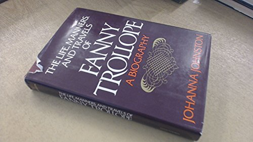 The Life, Manners, and Travels of Fanny Trollope: A Biography: Johnston, Johanna